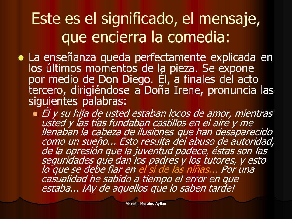 Vicente Morales Ayllón Este es el significado, el mensaje, que encierra la comedia: La enseñanza queda perfectamente explicada en los últimos momentos de la pieza.