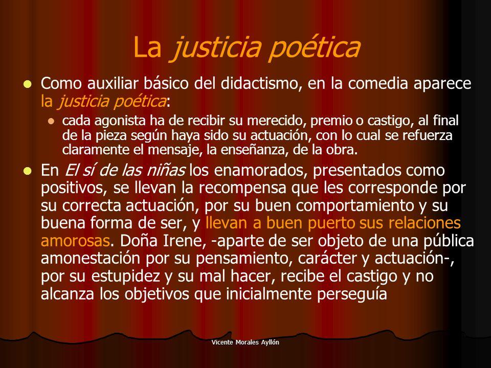Vicente Morales Ayllón La justicia poética Como auxiliar básico del didactismo, en la comedia aparece la justicia poética: cada agonista ha de recibir su merecido, premio o castigo, al final de la pieza según haya sido su actuación, con lo cual se refuerza claramente el mensaje, la enseñanza, de la obra.