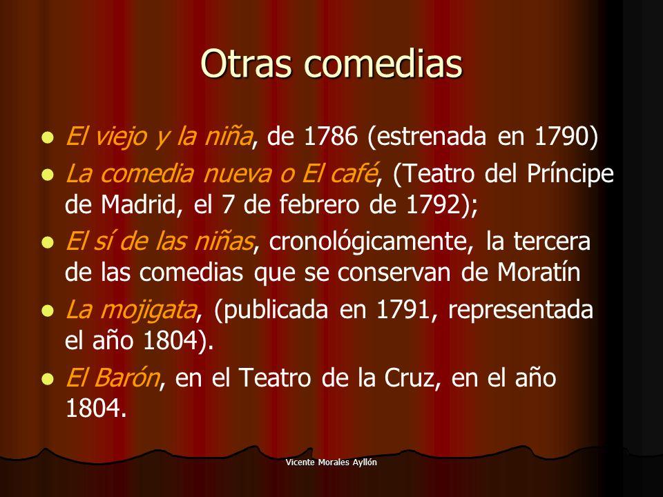 Vicente Morales Ayllón Otras comedias El viejo y la niña, de 1786 (estrenada en 1790) La comedia nueva o El café, (Teatro del Príncipe de Madrid, el 7 de febrero de 1792); El sí de las niñas, cronológicamente, la tercera de las comedias que se conservan de Moratín La mojigata, (publicada en 1791, representada el año 1804).