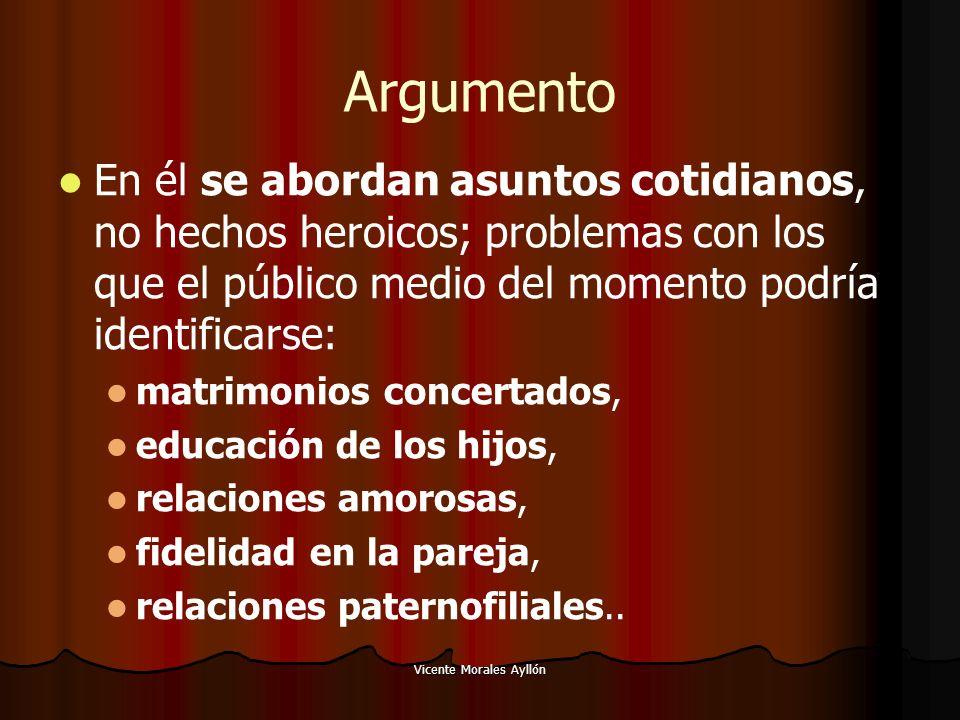 Vicente Morales Ayllón Argumento En él se abordan asuntos cotidianos, no hechos heroicos; problemas con los que el público medio del momento podría id