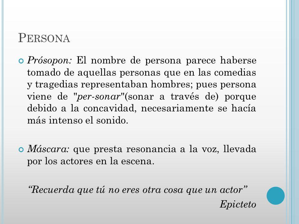 P ERSONA Prósopon: El nombre de persona parece haberse tomado de aquellas personas que en las comedias y tragedias representaban hombres; pues persona