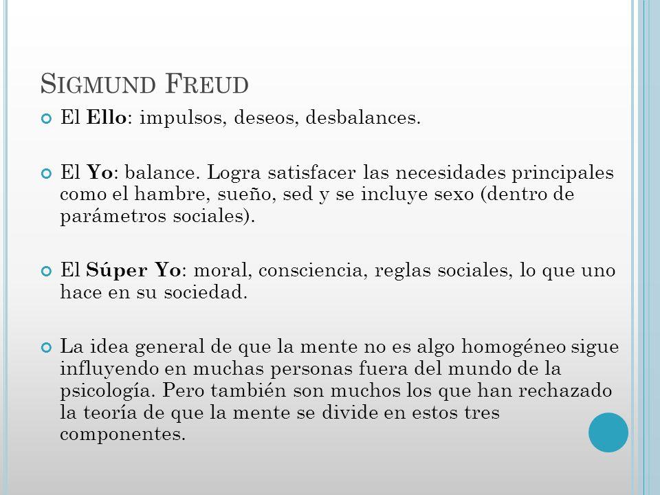 S IGMUND F REUD El Ello : impulsos, deseos, desbalances. El Yo : balance. Logra satisfacer las necesidades principales como el hambre, sueño, sed y se