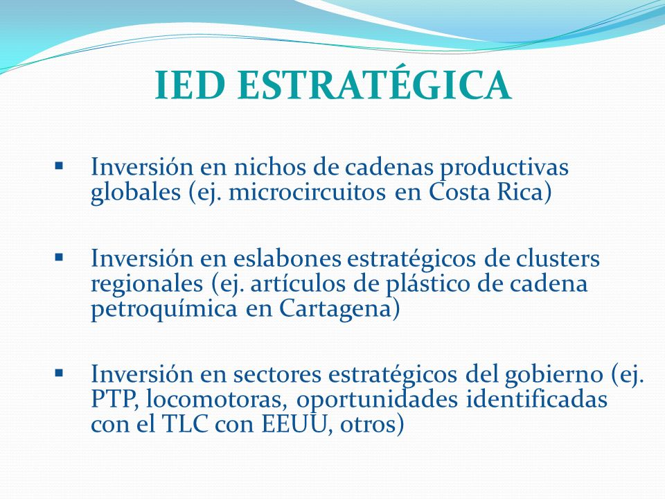 IED ESTRATÉGICA Inversión en nichos de cadenas productivas globales (ej. microcircuitos en Costa Rica) Inversión en eslabones estratégicos de clusters