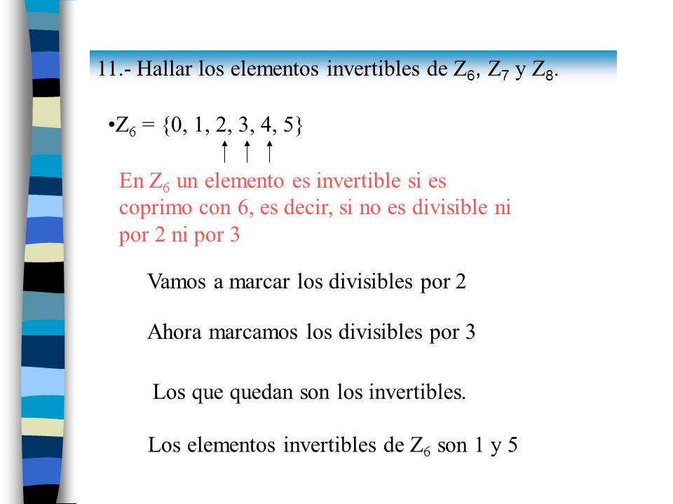 11.- Hallar los elementos invertibles de Z 6, Z 7 y Z 8. Z 6 = {0, 1, 2, 3, 4, 5} En Z 6 un elemento es invertible si es coprimo con 6, es decir, si n