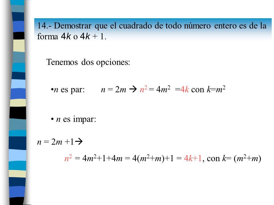 14.- Demostrar que el cuadrado de todo número entero es de la forma 4k o 4k + 1. Tenemos dos opciones: n = 2m n 2 = 4m 2 =4k con k=m 2 n es impar: n =