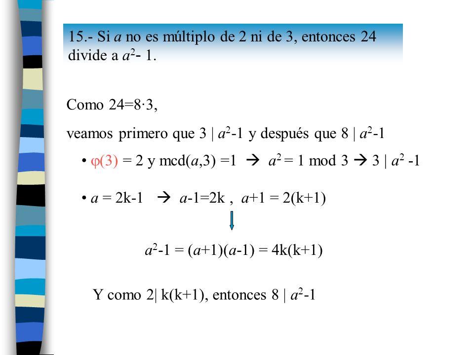 15.- Si a no es múltiplo de 2 ni de 3, entonces 24 divide a a 2 - 1. Como 24=8·3, veamos primero que 3 | a 2 -1 y después que 8 | a 2 -1 (3) = 2 y mcd