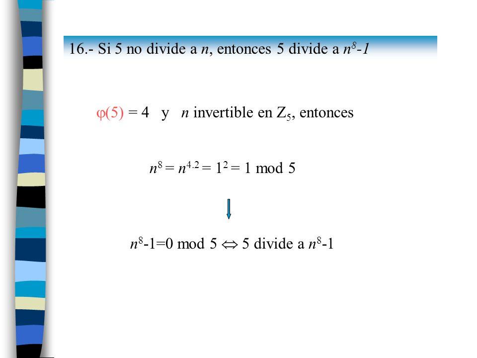 16.- Si 5 no divide a n, entonces 5 divide a n 8 -1 (5) = 4 y n invertible en Z 5, entonces n 8 = n 4.2 = 1 2 = 1 mod 5 n 8 -1=0 mod 5 5 divide a n 8