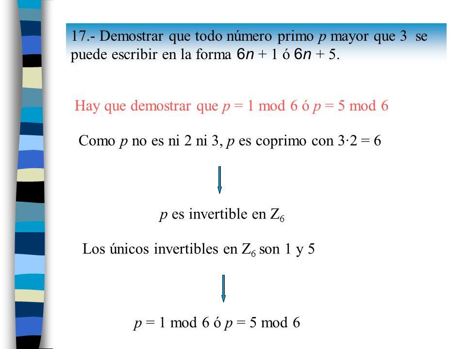 17.- Demostrar que todo número primo p mayor que 3 se puede escribir en la forma 6n + 1 ó 6n + 5. Como p no es ni 2 ni 3, p es coprimo con 3·2 = 6 p e