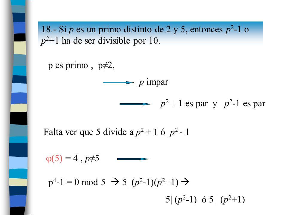 18.- Si p es un primo distinto de 2 y 5, entonces p 2 -1 o p 2 +1 ha de ser divisible por 10. p es primo, p2, p impar p 2 + 1 es par y p 2 -1 es par F