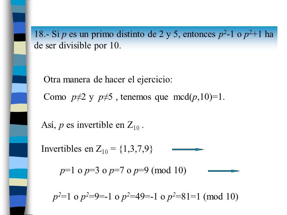 18.- Si p es un primo distinto de 2 y 5, entonces p 2 -1 o p 2 +1 ha de ser divisible por 10. Otra manera de hacer el ejercicio: Como p2 y p5, tenemos