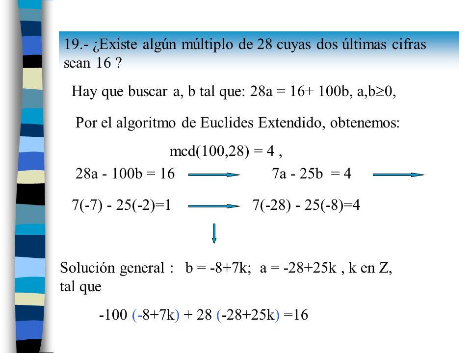 19.- ¿Existe algún múltiplo de 28 cuyas dos últimas cifras sean 16 ? Hay que buscar a, b tal que: 28a = 16+ 100b, a,b 0, Por el algoritmo de Euclides