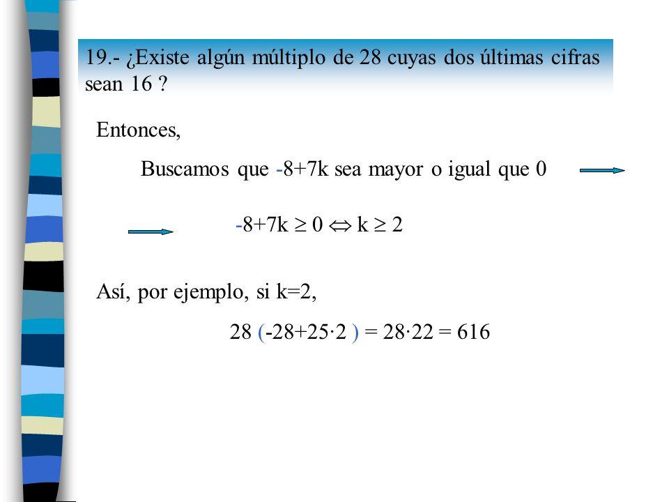 19.- ¿Existe algún múltiplo de 28 cuyas dos últimas cifras sean 16 ? Entonces, Buscamos que -8+7k sea mayor o igual que 0 -8+7k 0 k 2 Así, por ejemplo