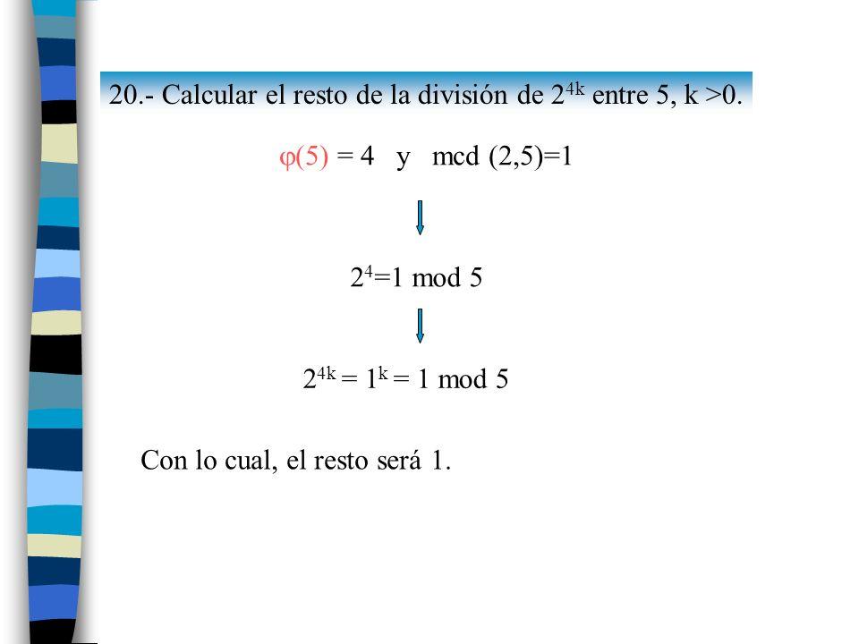 20.- Calcular el resto de la división de 2 4k entre 5, k >0. (5) = 4 y mcd (2,5)=1 2 4 =1 mod 5 2 4k = 1 k = 1 mod 5 Con lo cual, el resto será 1.