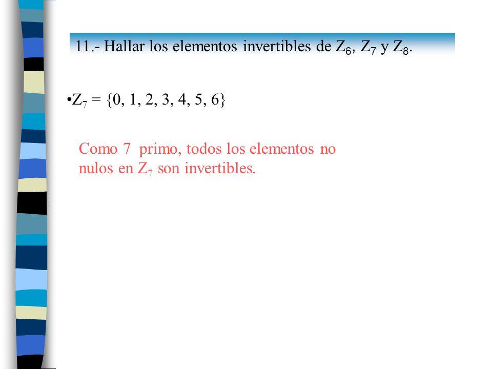Z 7 = {0, 1, 2, 3, 4, 5, 6} Como 7 primo, todos los elementos no nulos en Z 7 son invertibles. 11.- Hallar los elementos invertibles de Z 6, Z 7 y Z 8