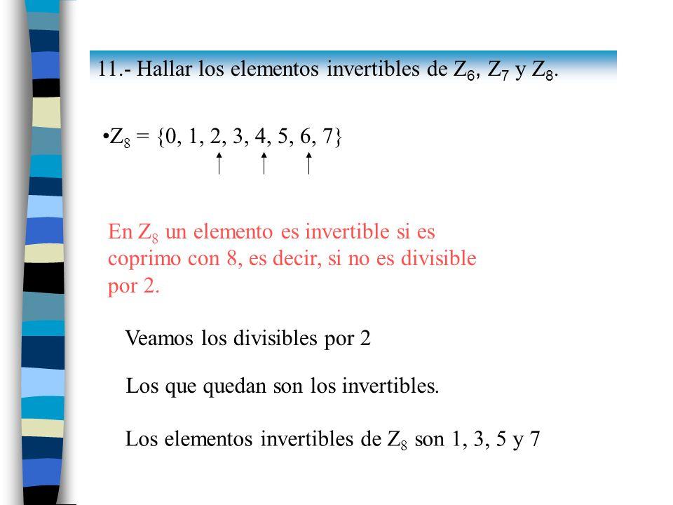 Los que quedan son los invertibles. Los elementos invertibles de Z 8 son 1, 3, 5 y 7 Z 8 = {0, 1, 2, 3, 4, 5, 6, 7} En Z 8 un elemento es invertible s