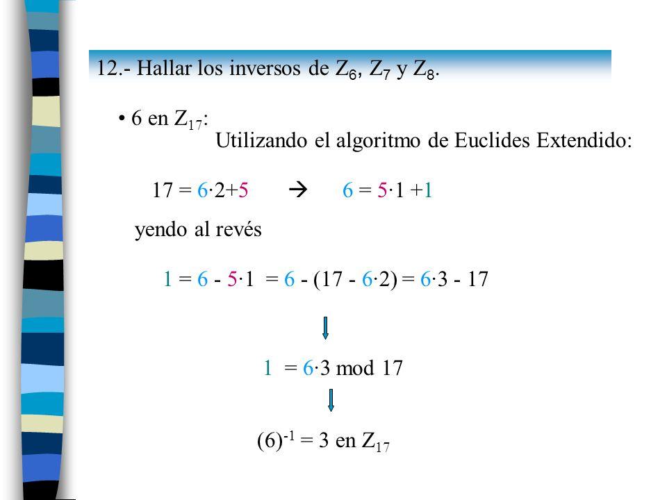 6 en Z 17 : Utilizando el algoritmo de Euclides Extendido: 17 = 6·2+5 6 = 5·1 +1 yendo al revés 1 = 6 - 5·1 = 6 - (17 - 6·2) = 6·3 - 17 1 = 6·3 mod 17