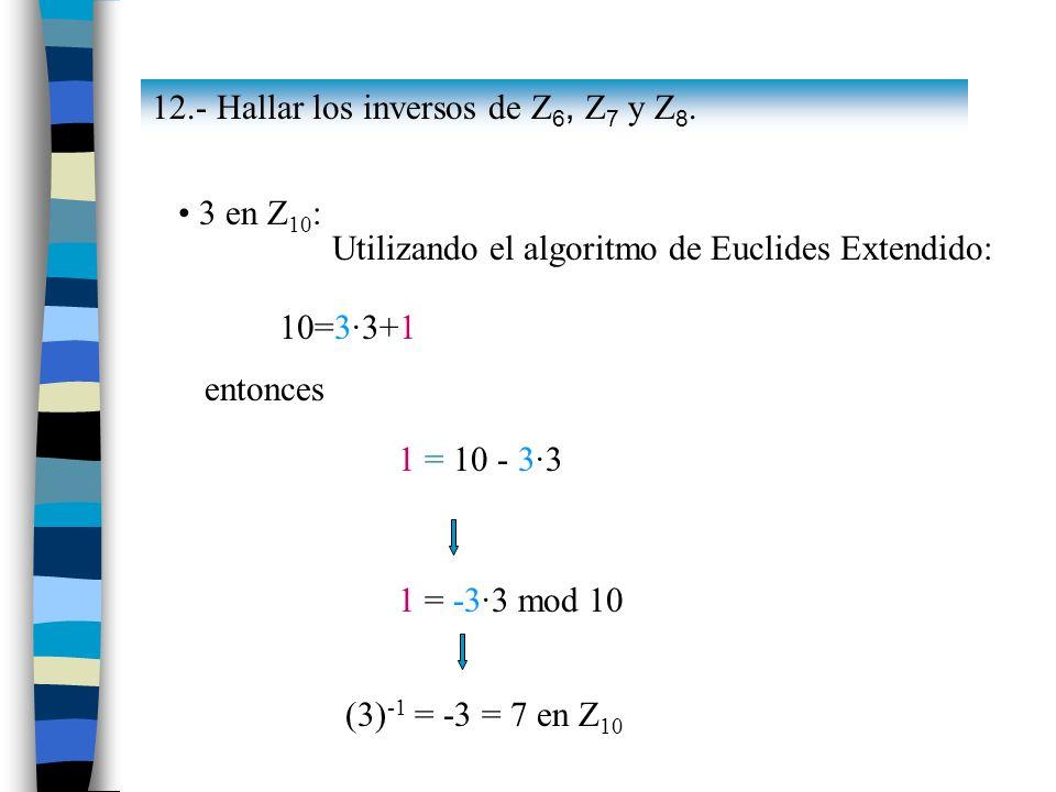 3 en Z 10 : Utilizando el algoritmo de Euclides Extendido: 10=3·3+1 entonces 1 = 10 - 3·3 1 = -3·3 mod 10 (3) -1 = -3 = 7 en Z 10 12.- Hallar los inve