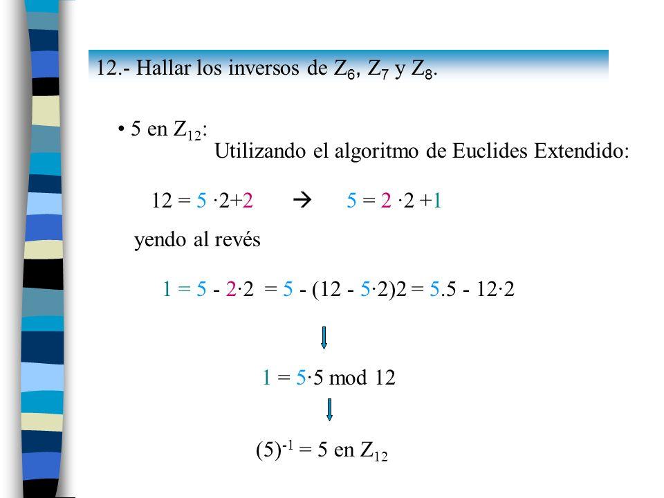 5 en Z 12 : Utilizando el algoritmo de Euclides Extendido: 12 = 5 ·2+2 5 = 2 ·2 +1 yendo al revés 1 = 5 - 2·2 = 5 - (12 - 5·2)2 = 5.5 - 12·2 1 = 5·5 m