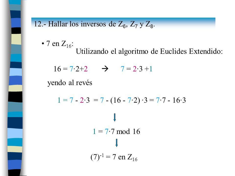 7 en Z 16 : Utilizando el algoritmo de Euclides Extendido: 16 = 7·2+2 7 = 2·3 +1 yendo al revés 1 = 7 - 2·3 = 7 - (16 - 7·2) ·3 = 7·7 - 16·3 1 = 7·7 m