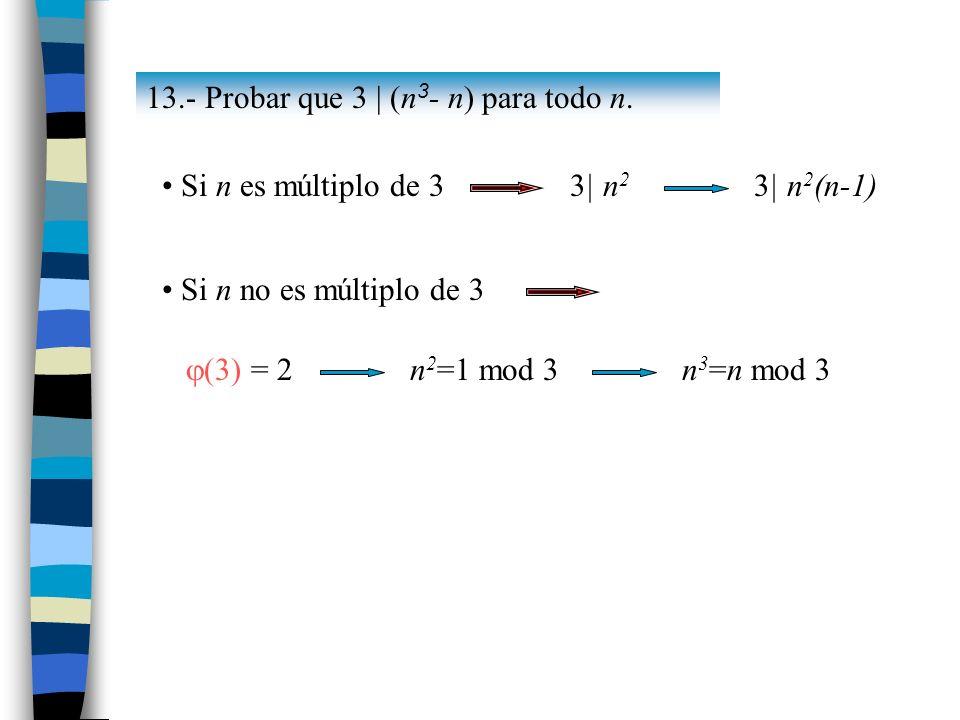 13.- Probar que 3 | (n 3 - n) para todo n. Si n es múltiplo de 3 3| n 2 3| n 2 (n-1) Si n no es múltiplo de 3 (3) = 2 n 2 =1 mod 3n 3 =n mod 3