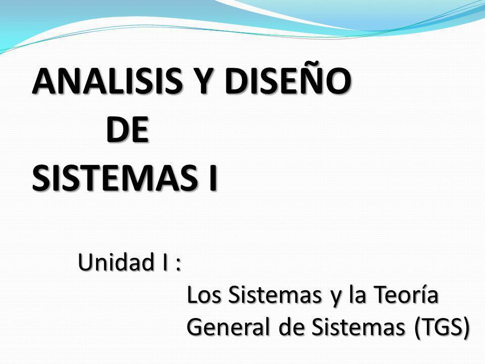 ANALISIS Y DISEÑO DE SISTEMAS I Unidad I : Los Sistemas y la Teoría General de Sistemas (TGS) Los Sistemas y la Teoría General de Sistemas (TGS)