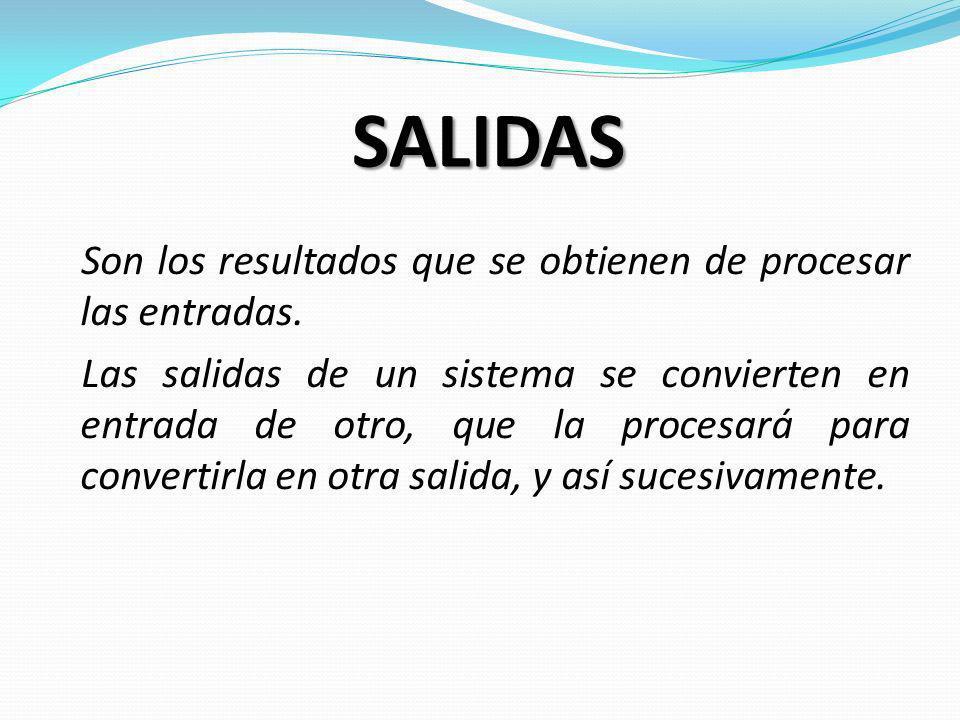 SALIDAS Son los resultados que se obtienen de procesar las entradas. Las salidas de un sistema se convierten en entrada de otro, que la procesará para