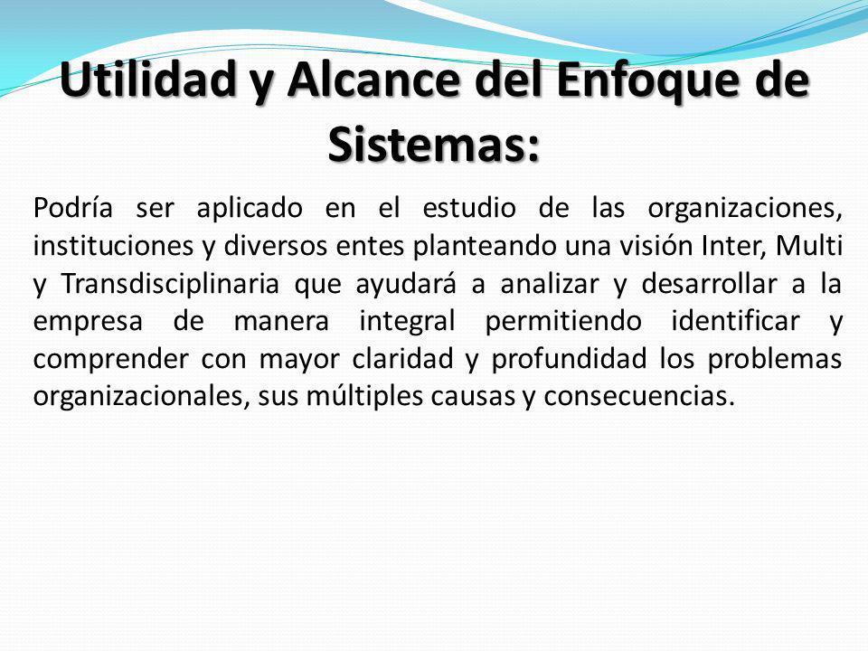Utilidad y Alcance del Enfoque de Sistemas: Podría ser aplicado en el estudio de las organizaciones, instituciones y diversos entes planteando una vis