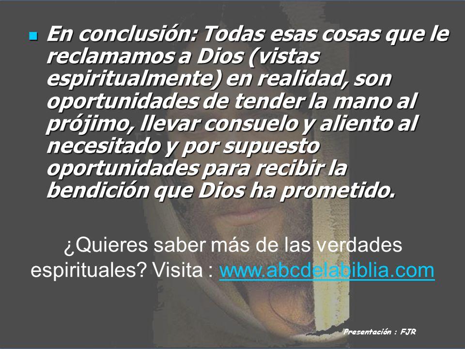 En conclusión: Todas esas cosas que le reclamamos a Dios (vistas espiritualmente) en realidad, son oportunidades de tender la mano al prójimo, llevar