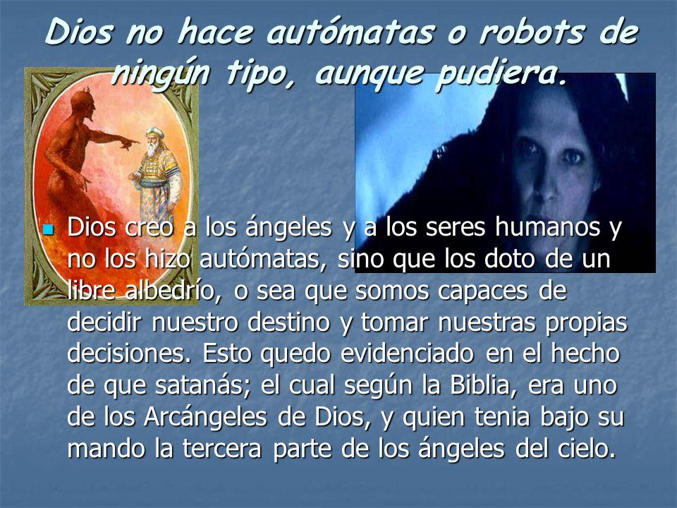 Dios no hace autómatas o robots de ningún tipo, aunque pudiera. Dios creo a los ángeles y a los seres humanos y no los hizo autómatas, sino que los do