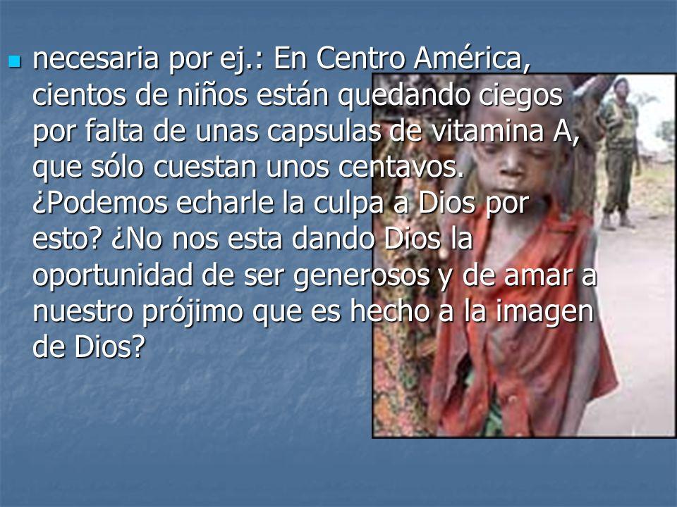 necesaria por ej.: En Centro América, cientos de niños están quedando ciegos por falta de unas capsulas de vitamina A, que sólo cuestan unos centavos.