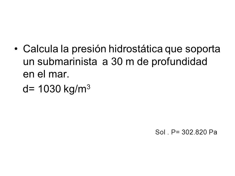 Calcula la presión hidrostática que soporta un submarinista a 30 m de profundidad en el mar. d= 1030 kg/m 3 Sol. P= 302.820 Pa