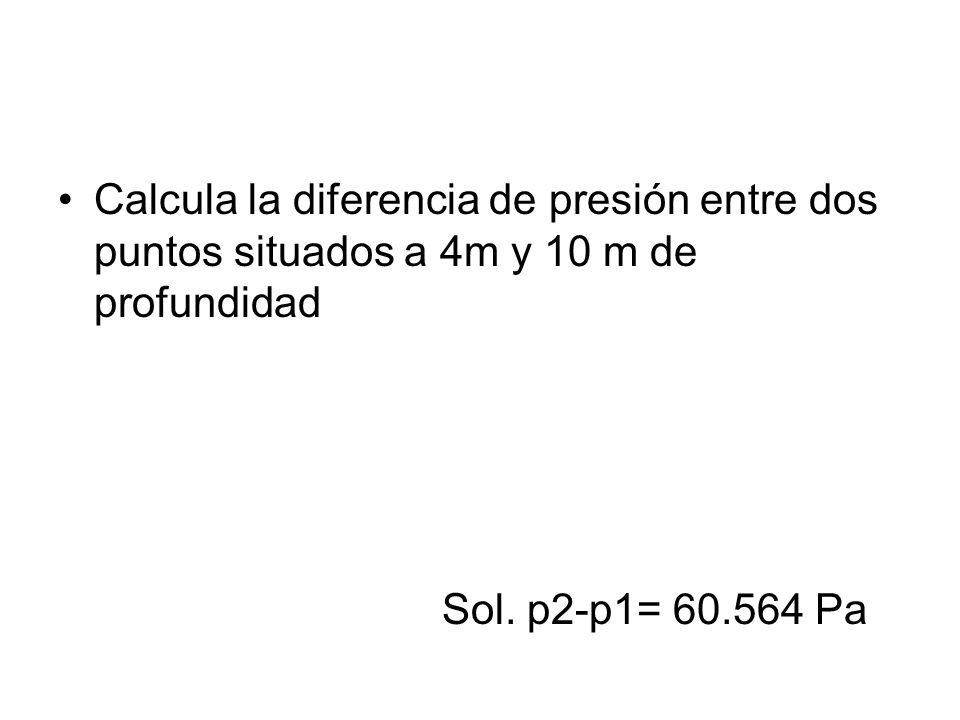Calcula la diferencia de presión entre dos puntos situados a 4m y 10 m de profundidad Sol. p2-p1= 60.564 Pa