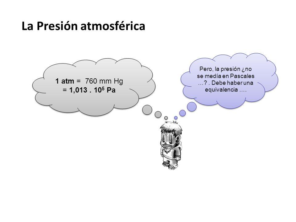 La Presión atmosférica Pero, la presión ¿no se medía en Pascales …?. Debe haber una equivalencia …. 1 atm = 760 mm Hg = 1,013. 10 5 Pa