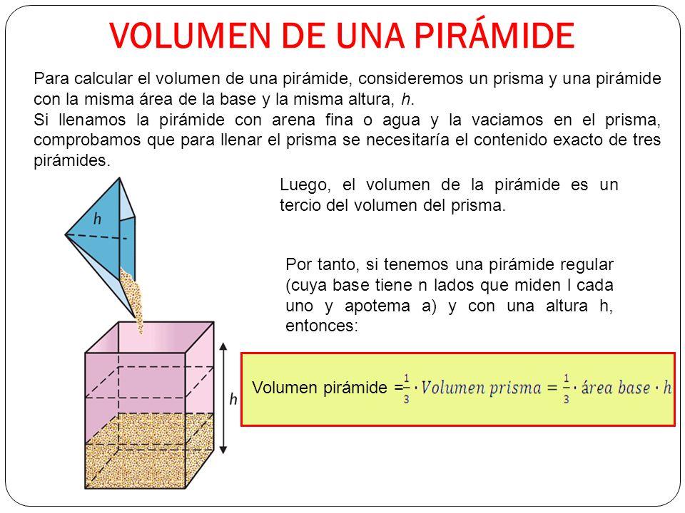 VOLUMEN DE UNA PIRÁMIDE Para calcular el volumen de una pirámide, consideremos un prisma y una pirámide con la misma área de la base y la misma altura, h.