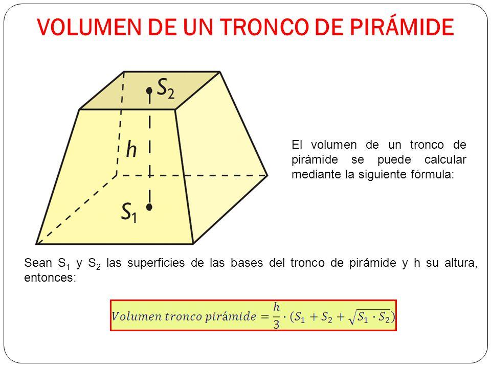 VOLUMEN DE UN TRONCO DE PIRÁMIDE El volumen de un tronco de pirámide se puede calcular mediante la siguiente fórmula: Sean S 1 y S 2 las superficies de las bases del tronco de pirámide y h su altura, entonces: