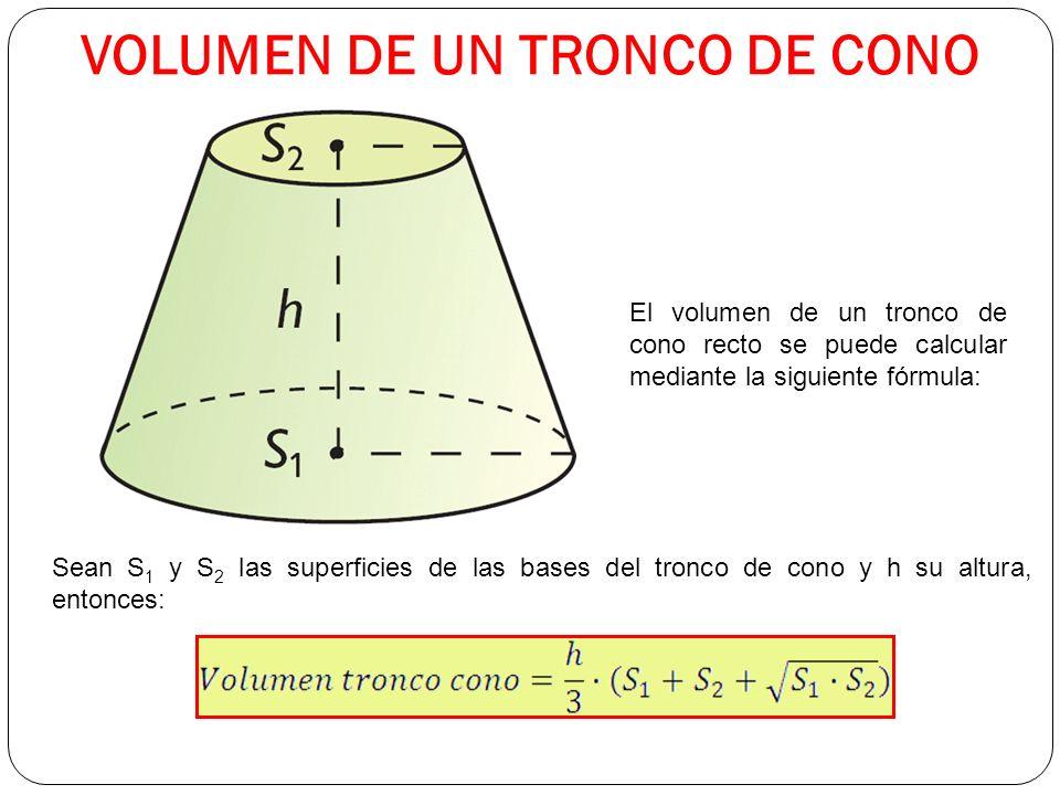 VOLUMEN DE UN TRONCO DE CONO El volumen de un tronco de cono recto se puede calcular mediante la siguiente fórmula: Sean S 1 y S 2 las superficies de las bases del tronco de cono y h su altura, entonces: