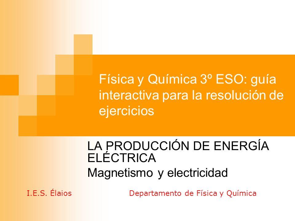 Física y Química 3º ESO: guía interactiva para la resolución de ejercicios LA PRODUCCIÓN DE ENERGÍA ELÉCTRICA Magnetismo y electricidad I.E.S. Élaios