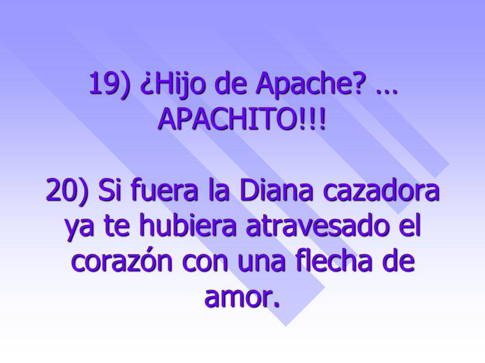 19) ¿Hijo de Apache? … APACHITO!!! 20) Si fuera la Diana cazadora ya te hubiera atravesado el corazón con una flecha de amor.