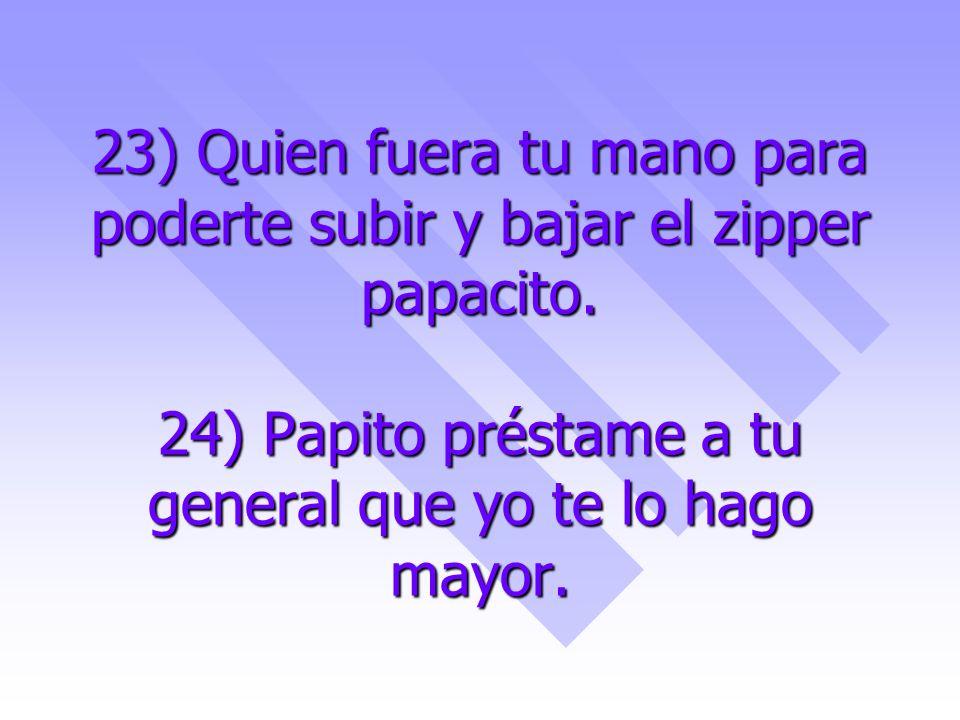 23) Quien fuera tu mano para poderte subir y bajar el zipper papacito. 24) Papito préstame a tu general que yo te lo hago mayor.