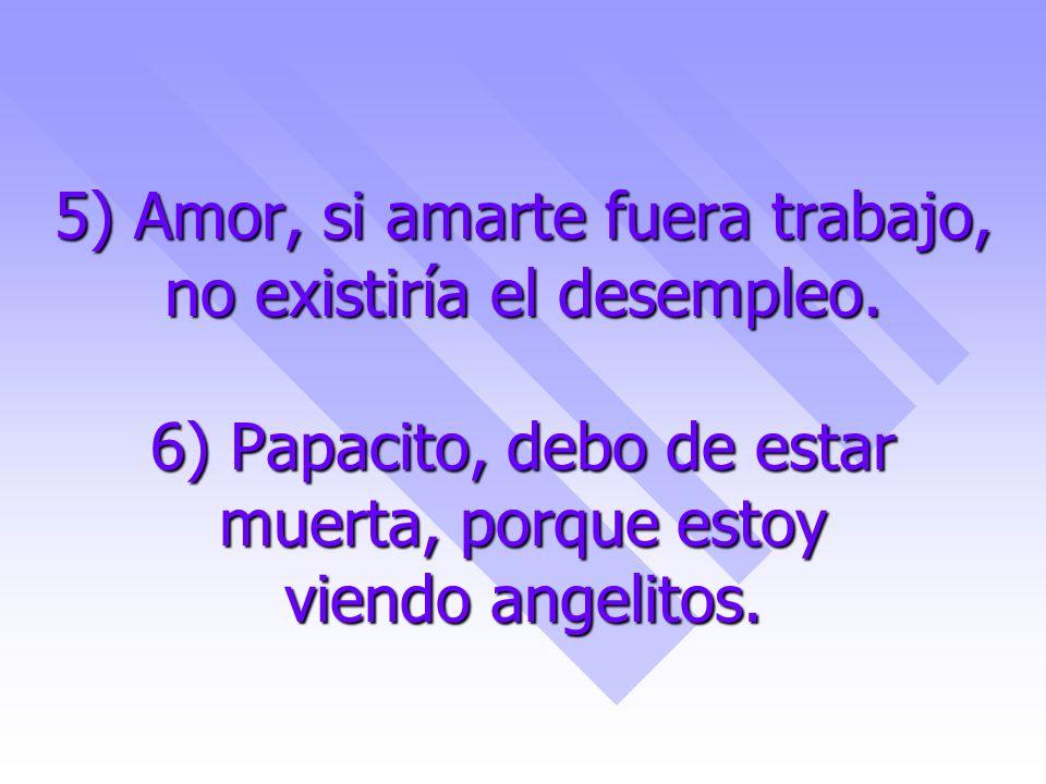 5) Amor, si amarte fuera trabajo, no existiría el desempleo. 6) Papacito, debo de estar muerta, porque estoy viendo angelitos.