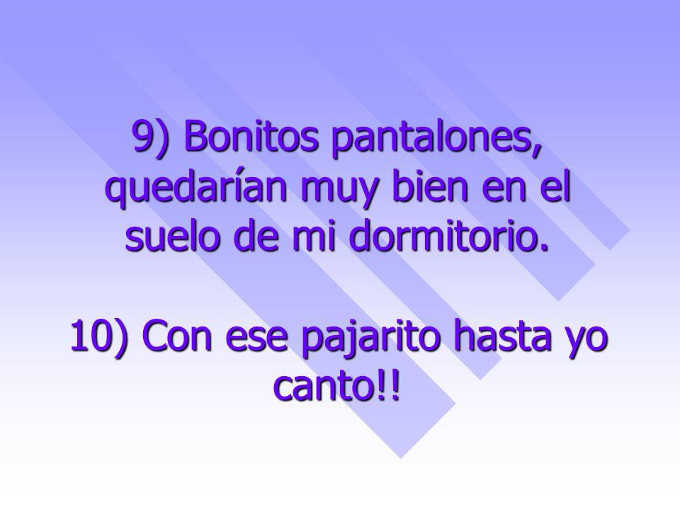 9) Bonitos pantalones, quedarían muy bien en el suelo de mi dormitorio. 10) Con ese pajarito hasta yo canto!!