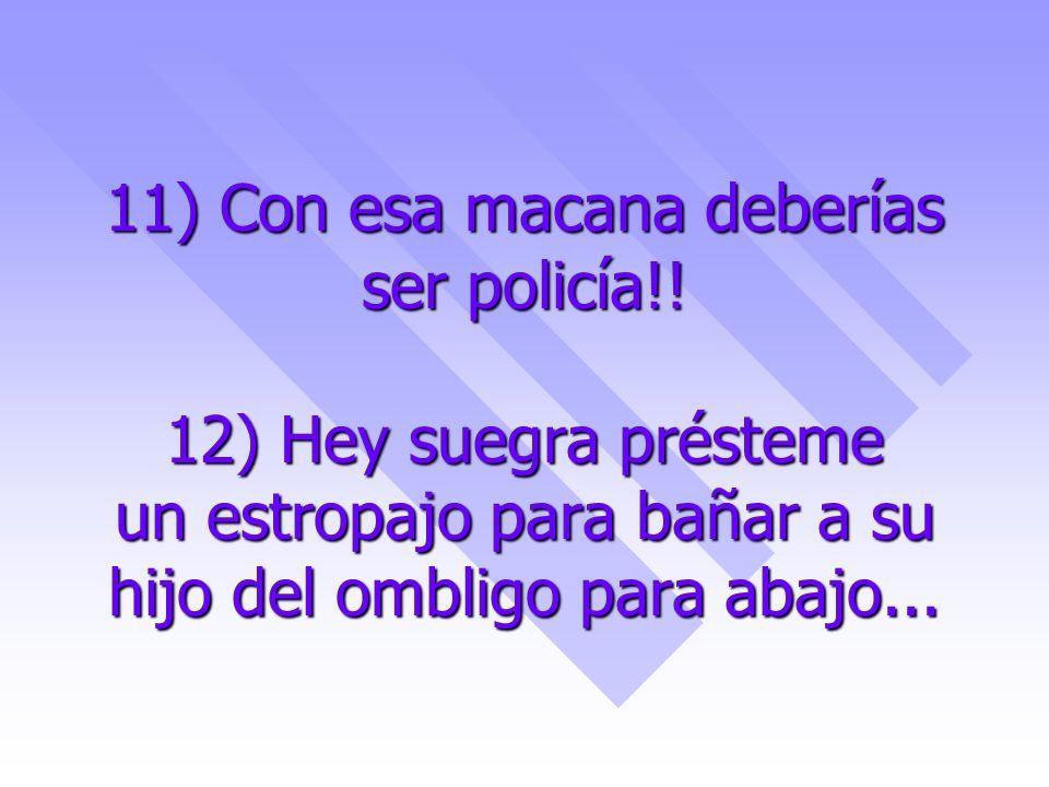 11) Con esa macana deberías ser policía!! 12) Hey suegra présteme un estropajo para bañar a su hijo del ombligo para abajo...