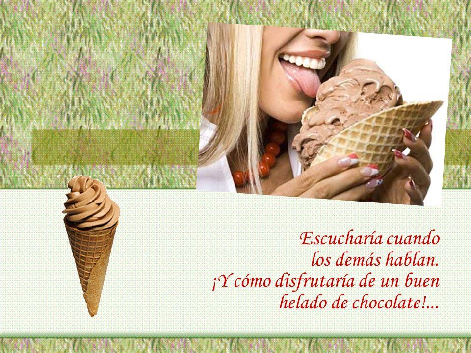 Escucharía cuando los demás hablan. ¡Y cómo disfrutaría de un buen helado de chocolate!...