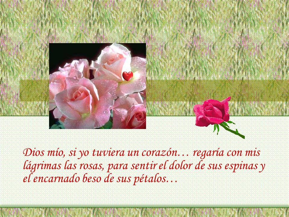Dios mío, si yo tuviera un corazón… regaría con mis lágrimas las rosas, para sentir el dolor de sus espinas y el encarnado beso de sus pétalos…