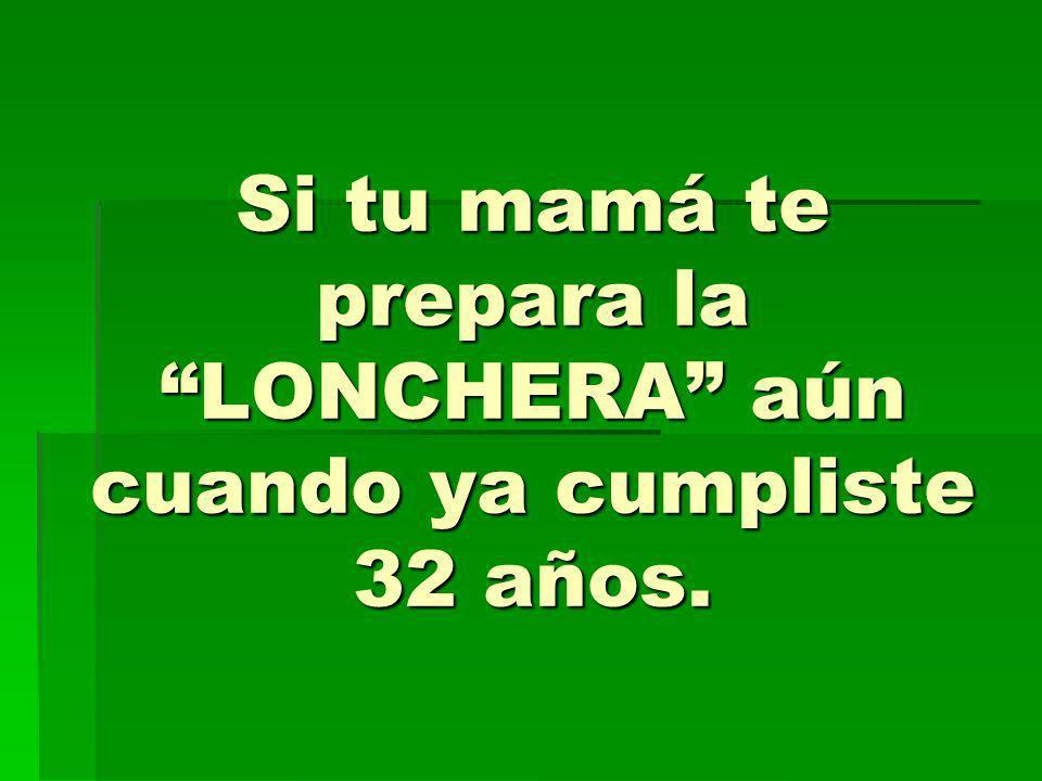Si tu mamá te prepara la LONCHERA aún cuando ya cumpliste 32 años.