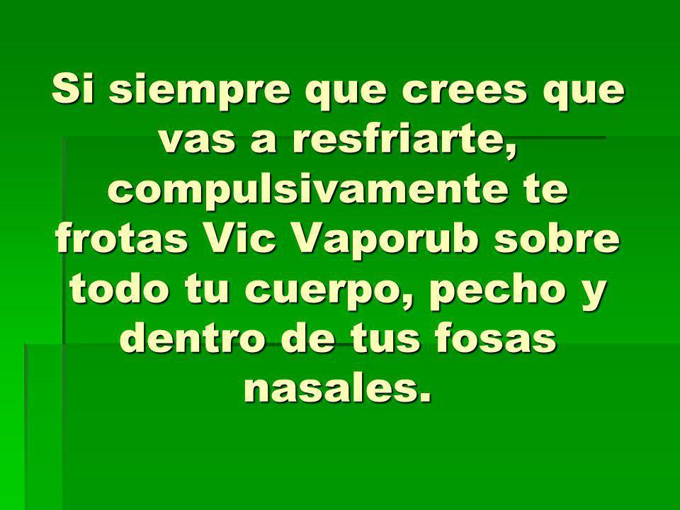 Si siempre que crees que vas a resfriarte, compulsivamente te frotas Vic Vaporub sobre todo tu cuerpo, pecho y dentro de tus fosas nasales.