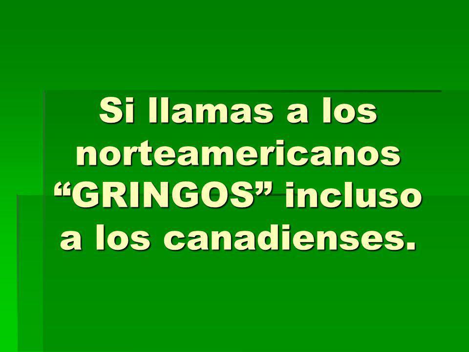 Si llamas a los norteamericanos GRINGOS incluso a los canadienses.