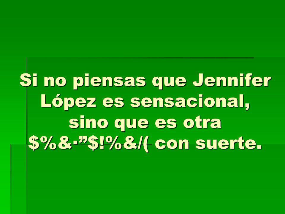 Si no piensas que Jennifer López es sensacional, sino que es otra $%&·$!%&/( con suerte.