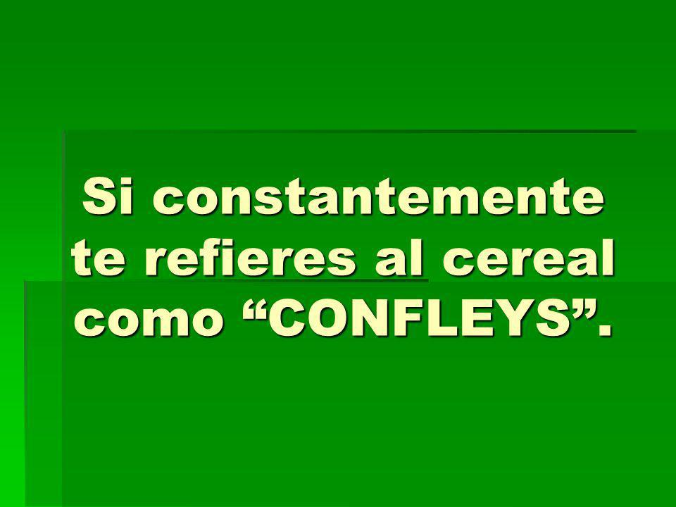 Si constantemente te refieres al cereal como CONFLEYS.