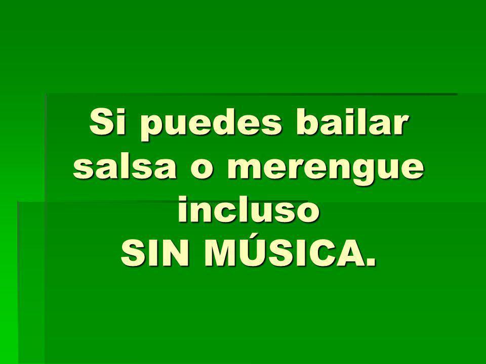 Si puedes bailar salsa o merengue incluso SIN MÚSICA.